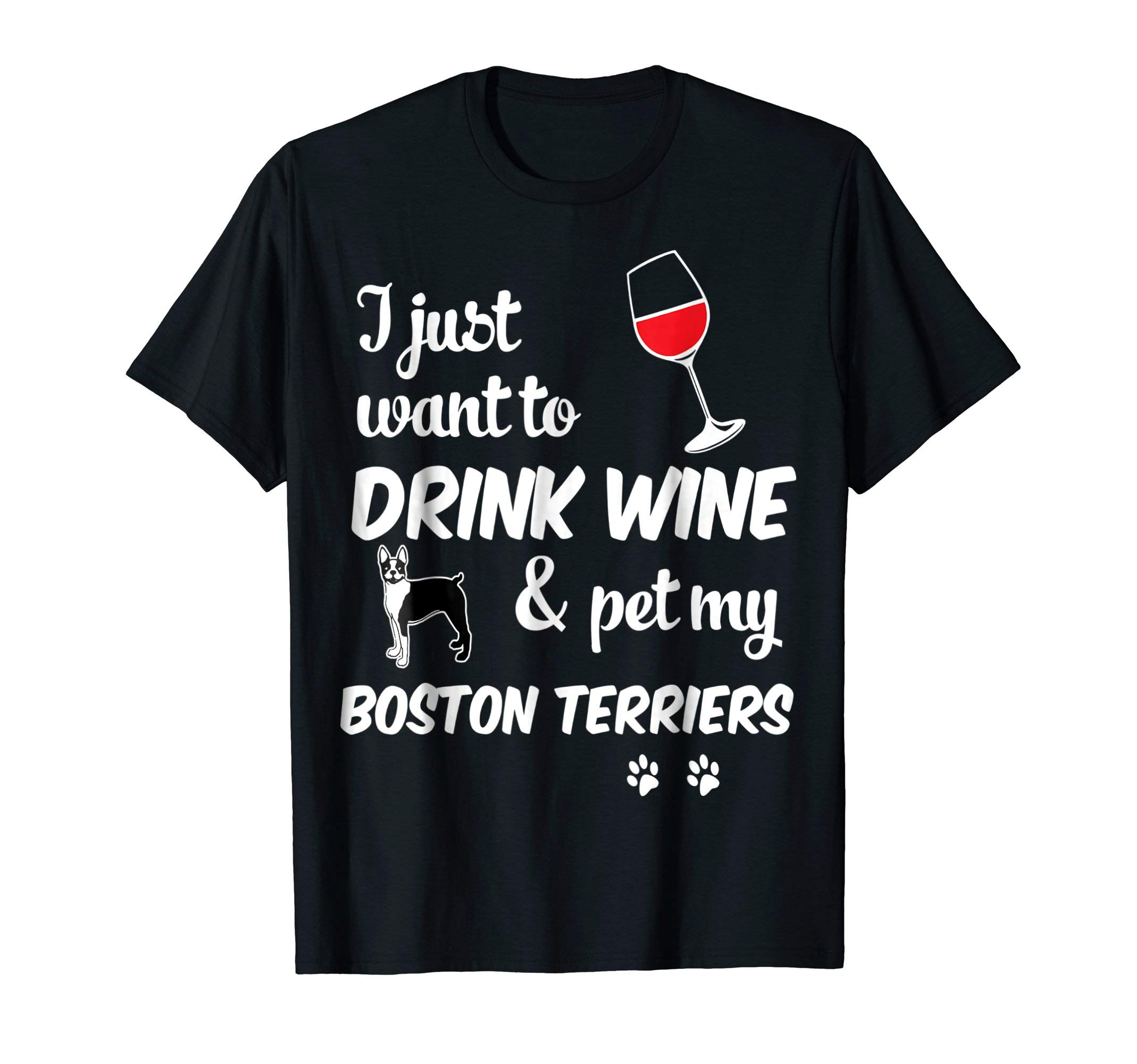 I Just Want To Drink Wine & Pet My Boston Terriers Tshirt