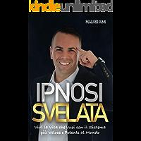 Ipnosi Svelata: Vivi la vita che vuoi con il sistema più potente e veloce al mondo (Italian Edition)