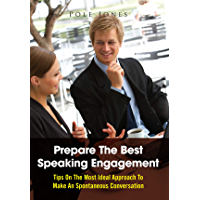 Prepare The Best Speaking Engagement: Tips On The Most Ideal Approach To Make An Spontaneous Conversation (English Edition)