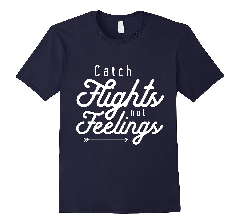 Catch Flights Not Feelings Funny T Shirt - For Men And Women-TD