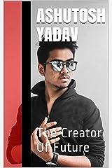 Ashutosh Yadav: The Creator Of Future Kindle Edition