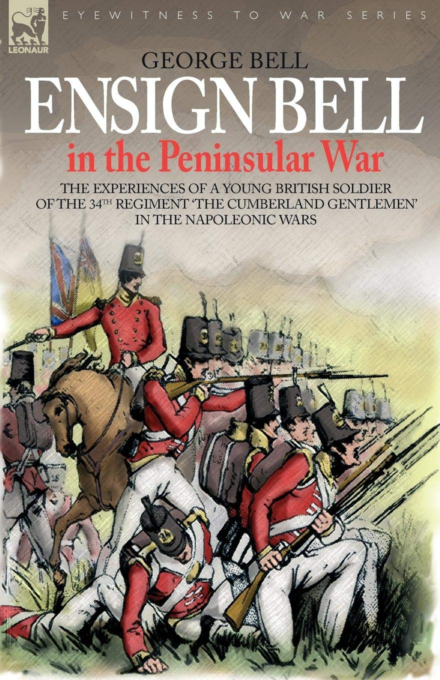 Ensign Bell in the Peninsular War - The Experiences of a Young British Soldier of the 34th Regiment 'The Cumberland Gentlemen' in the Napoleonic Wars (Eyewitness to War) PDF