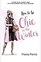 How to be Chic in the Winter: Living slim, happy and stylish during the cold season Kindle Edition