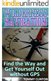 Wilderness Navigation: Find the Way and Get Yourself Out without GPS: (Survival Guide, Survival Skills)
