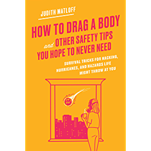 How to Drag a Body and Other Safety Tips You Hope to Never Need: Survival Tricks for Hacking, Hurricanes, and Hazards…