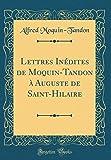 Lettres Inédites de Moquin-Tandon À Auguste de Saint-Hilaire (Classic Reprint)