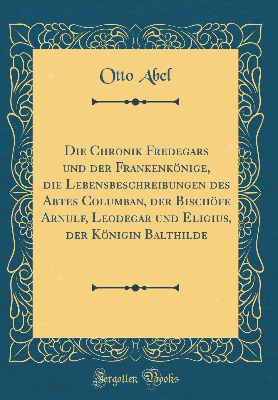 Die Chronik Fredegars und der Frankenkönige, die Lebensbeschreibungen des Abtes Columban, der Bischöfe Arnulf, Leodegar und Eligius, der Königin Balthilde (Classic Reprint)