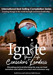 Ignite Your Life for Conscious Leaders: Elevating and transforming the way we lead ourselves and others in a new and conscio