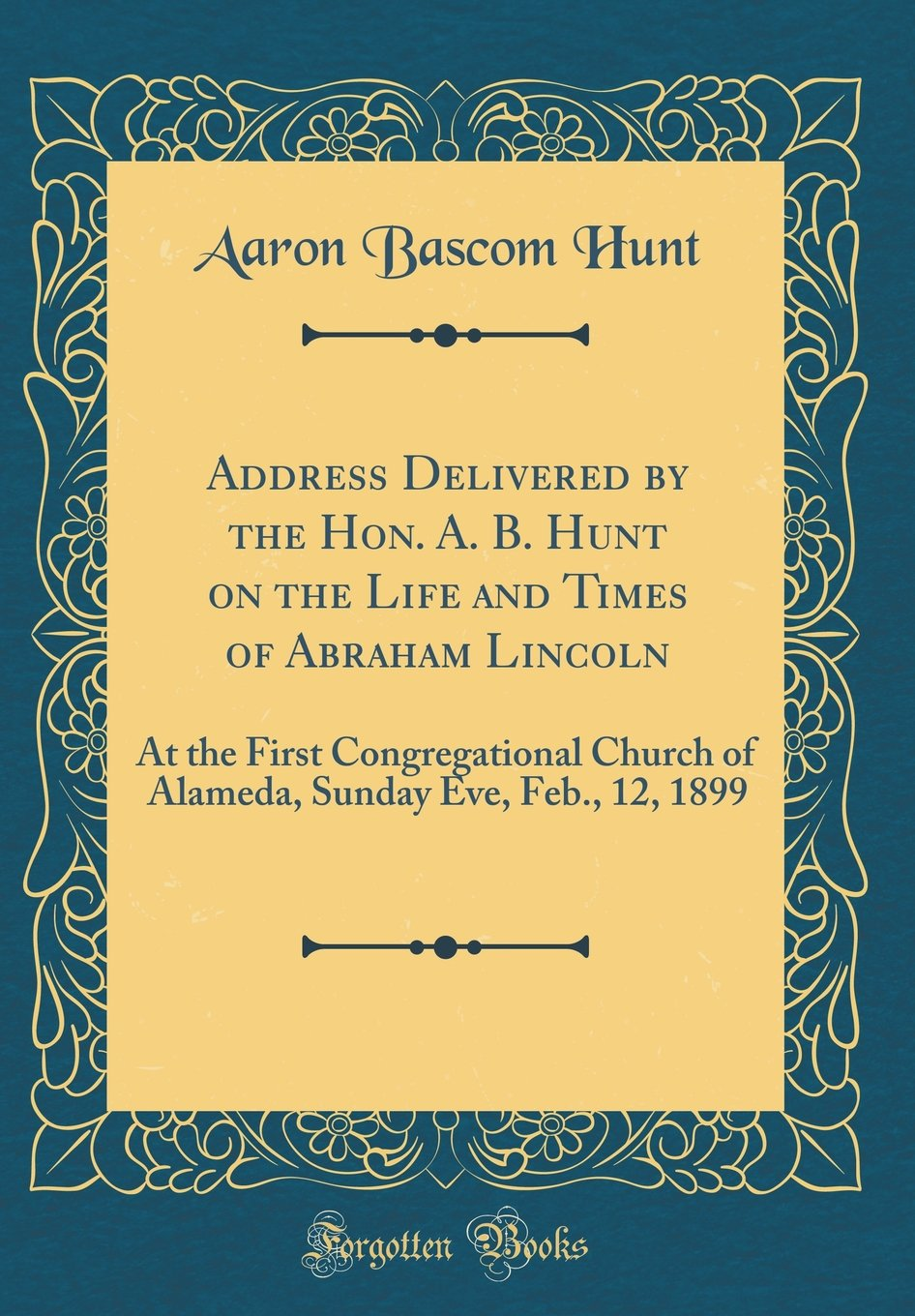 Address Delivered by the Hon. A. B. Hunt on the Life and Times of Abraham Lincoln: At the First Congregational Church of Alameda, Sunday Eve, Feb., 12, 1899 (Classic Reprint) pdf