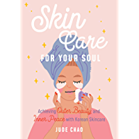 Skincare for Your Soul: Achieving Outer Beauty and Inner Peace with Korean Skincare (Korean Skin Care Beauty Guide…
