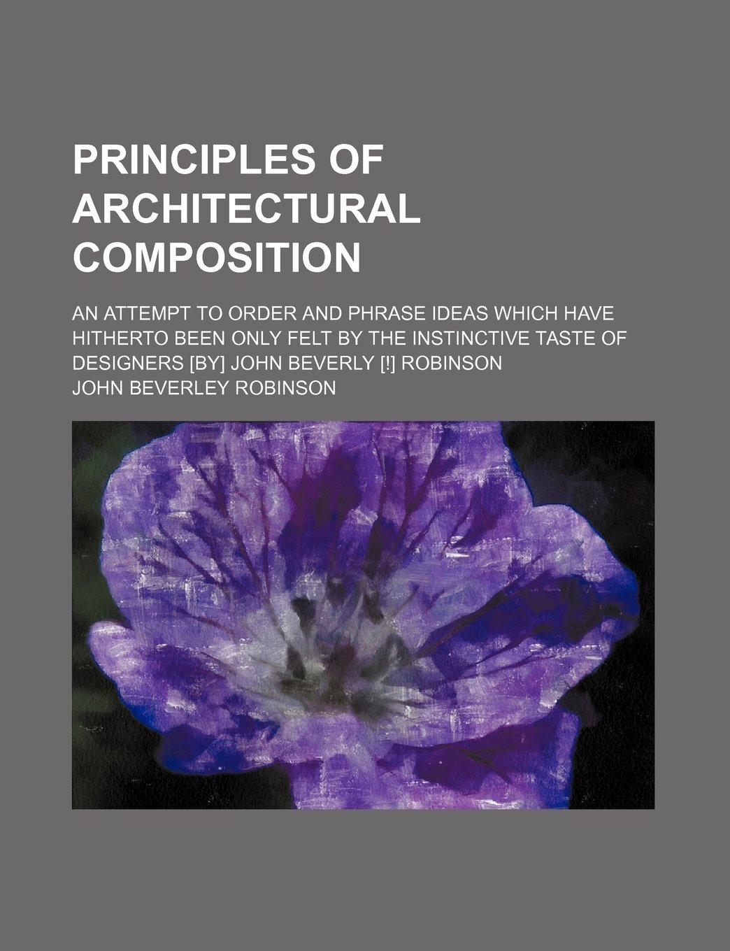 Download Principles of architectural composition; an attempt to order and phrase ideas which have hitherto been only felt by the instinctive taste of designers [by] John Beverly [!] Robinson PDF