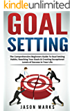 Goal Setting: The Comprehensive Beginners Guide To Goal Setting Habits, Reaching Your Goals & Creating Exceptional Levels of Success In Your Life (Success Habits For Life Series Book 4)