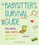 The Babysitter's Survival Guide: Fun Games, Cool Crafts, Safety Tips, and More!