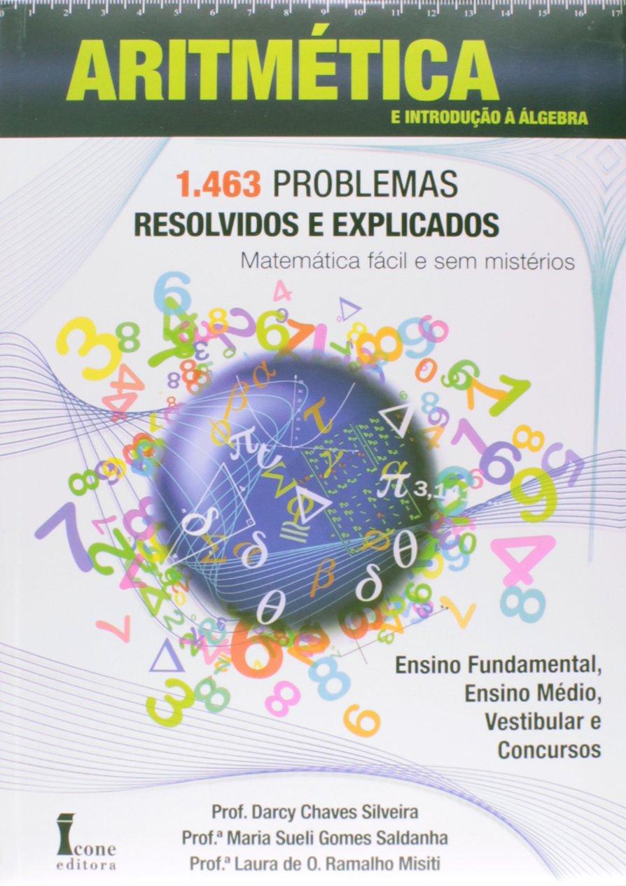 Aritmetica E Introducao A Algebra 1 463 Problemas Resolvidos E Explicados Prof Darcy Chaves Silveira 9788527411981 Amazon Com Books
