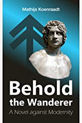 Behold the Wanderer: A Novel against Modernity Kindle Edition