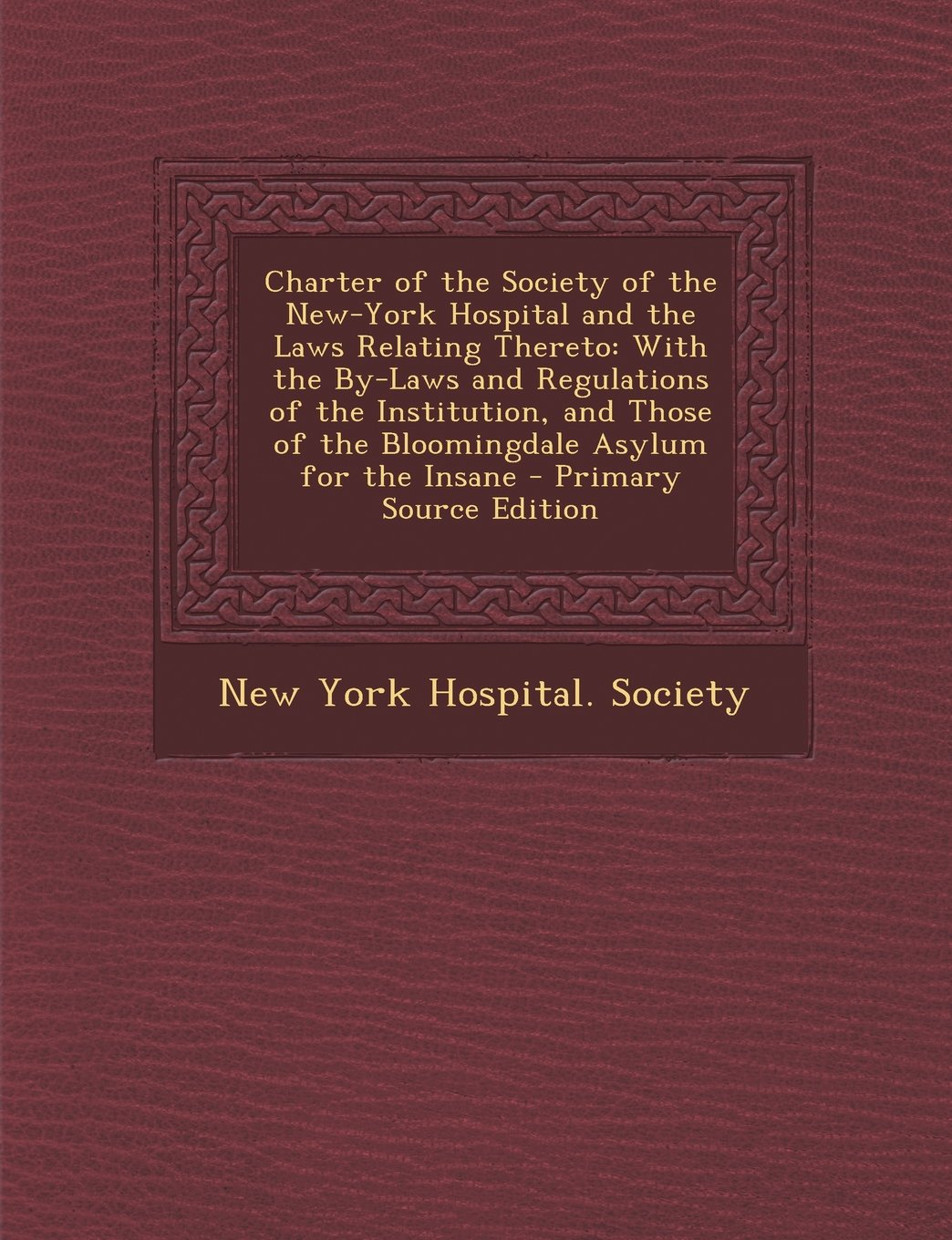 Charter of the Society of the New-York Hospital and the Laws Relating Thereto: With the By-Laws and Regulations of the Institution, and Those of the B PDF