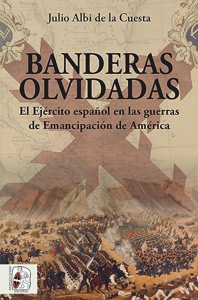 Banderas olvidadas: El Ejército español en las guerras de Emancipación: 6 Historia de España: Amazon.es: Albi de la Cuesta, Julio: Libros