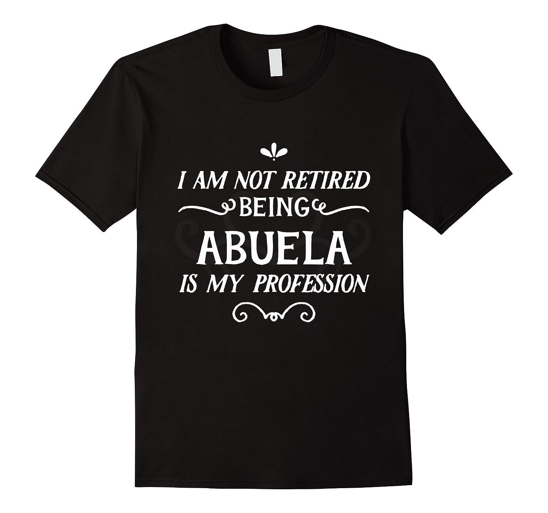 I'm Not Retired I'm Abuela Grandma Retirement Gift T-Shirt-ANZ