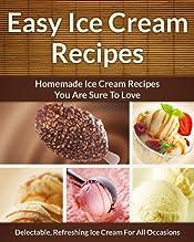 Easy Ice Cream Recipes - Homemade Decadent Recipes You Are Sure To Love (The Easy Recipe Book 33)