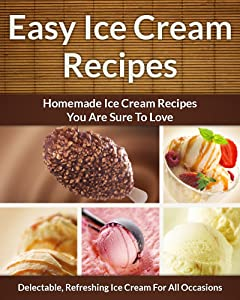 Easy Ice Cream Recipes - Homemade Decadent Recipes You Are Sure To Love (The Easy Recipe Book 33)