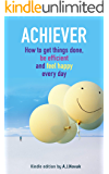 Achiever: How to get things done, be efficient and feel happy every day