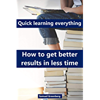 Quick learning everything: How to get better results in less time (English Edition)