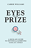 Eyes on the Prize: A Kick-Ass Guide to Setting & Achieving G.R.E.A.T. Goals