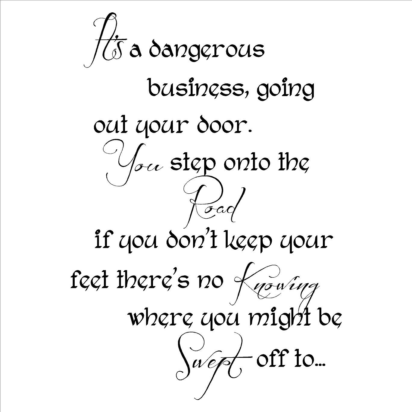 It's a Dangerous Business Going Out Your Door. You Step Onto the Road and  If You Don't Keep Your Feet There's No Knowing Where You'll Be Swept Off to  wall ...