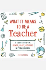 What It Means to Be a Teacher: A Celebration of the Humor, Heart, and Hero in Every Classroom Kindle Edition