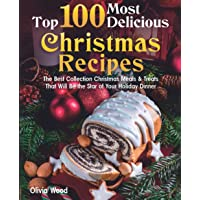 TOP 100 Most Delicious Christmas Recipes: The Best Collection Christmas Meals & Treats That Will Be the Star of Your…