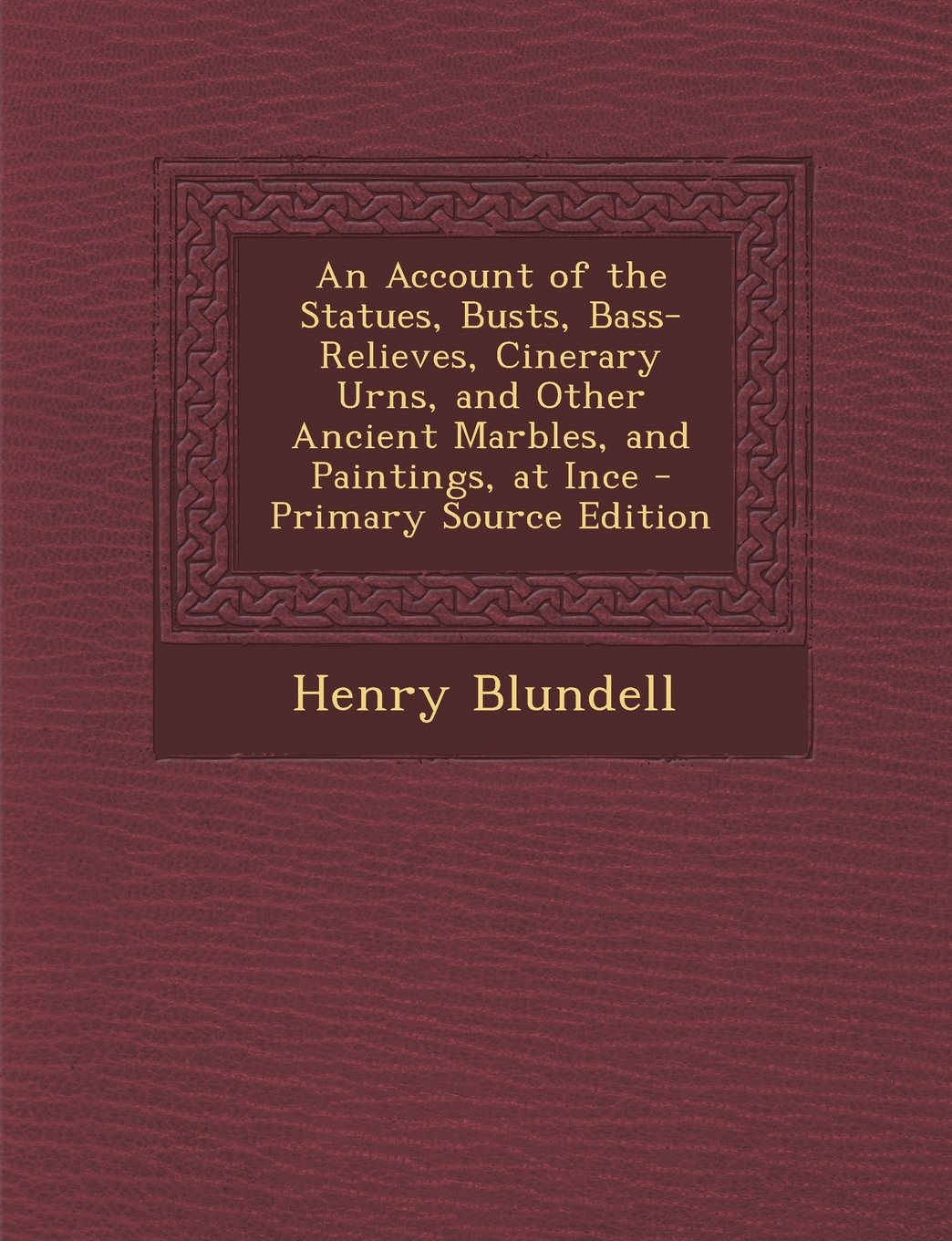 An Account of the Statues, Busts, Bass-Relieves, Cinerary Urns, and Other Ancient Marbles, and Paintings, at Ince - Primary Source Edition PDF