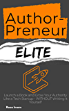AuthorPreneur Elite: Launch a Book and Grow Your Authority Like a Tech Startup - WITHOUT Writing It Yourself