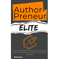 AuthorPreneur Elite: Launch a Book and Grow Your Authority Like a Tech Startup - WITHOUT Writing It Yourself (English Edition)