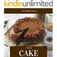 Cake 365: Enjoy 365 Days With Amazing Cake Recipes In Your Own Cake Cookbook! (Dump Cake Recipe Book, Mug Cake Cookbook, Japanese Cake Cookbook, Southern Cakes Cookbook, Layer Cake Recipes) [Book 1]