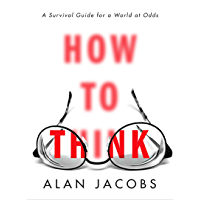 How to Think: A Survival Guide for a World at Odds (English Edition)