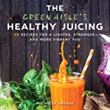The Green Aisle's Healthy Juicing: 100 Recipes for a Lighter, Stronger, and More Vibrant You