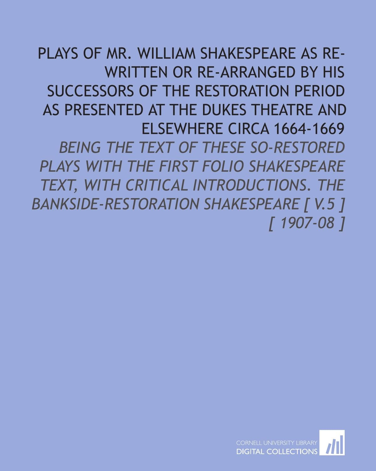 Download Plays of Mr. William Shakespeare as Re-Written or Re-Arranged by His Successors of the Restoration Period as Presented at the Dukes Theatre and ... Shakespeare [ V.5 ] [ 1907-08 ] PDF