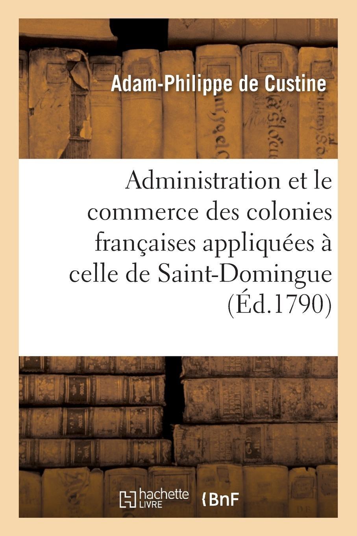 Download Sur l'Administration Et Le Commerce Des Colonies Françaises Appliquées À Celle de Saint-Domingue (French Edition) pdf