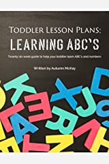 Toddler Lesson Plans: Learning ABC's: Twenty-six week guide to help your toddler learn ABC's and numbers Kindle Edition