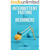 Intermittent Fasting for Beginners: The Ultimate Guide to Fasting for a Rapid Weight Loss Without Stress