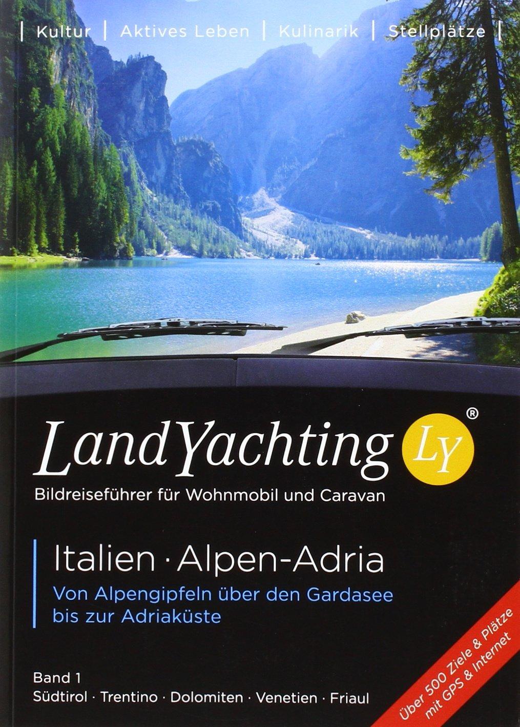 LandYachting Bildreiseführer für Wohnmobil und Caravan Italien · Alpen-Adria: Von Alpengipfeln über den Gardasee bis zur Adriaküste  Band 1  Südtirol · Trentino · Dolomiten · Venetien · Friaul