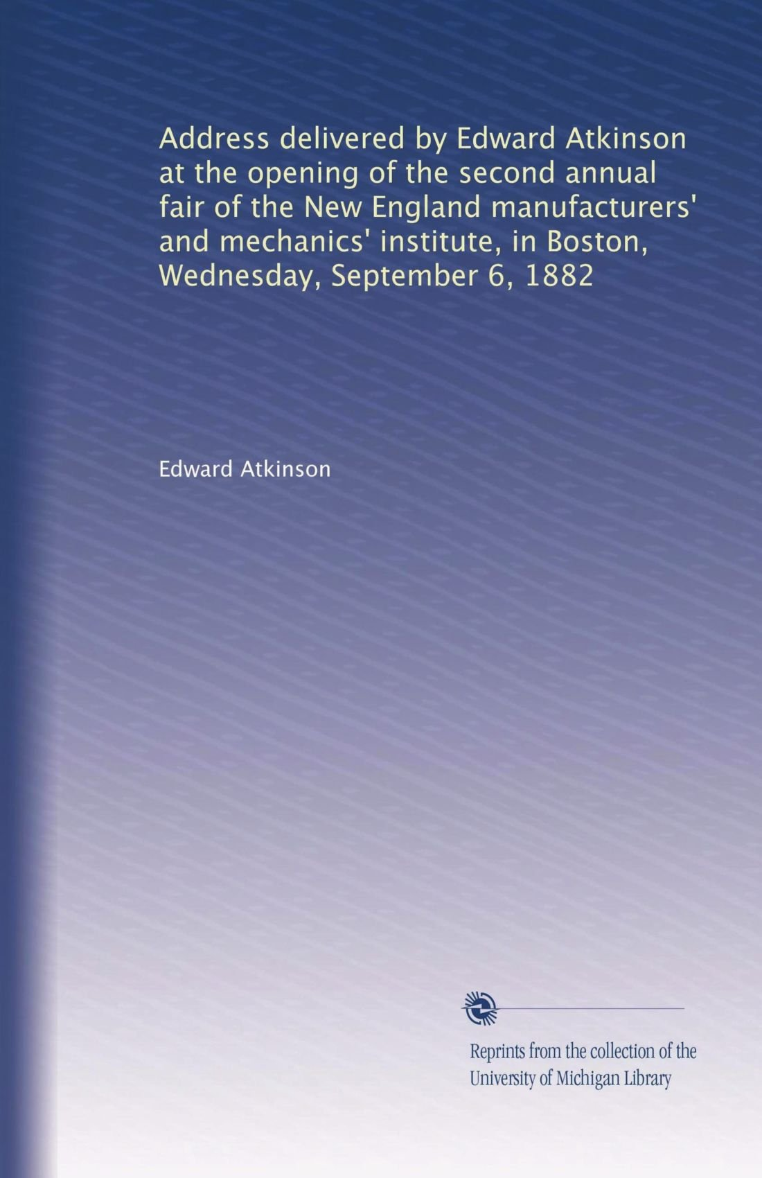 Download Address delivered by Edward Atkinson at the opening of the second annual fair of the New England manufacturers' and mechanics' institute, in Boston, Wednesday, September 6, 1882 ebook