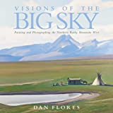 Visions of the Big Sky: Painting and Photographing the Northern Rocky Mountain West (The Charles M. Russell Center Series on Art and Photography of the American West Series)