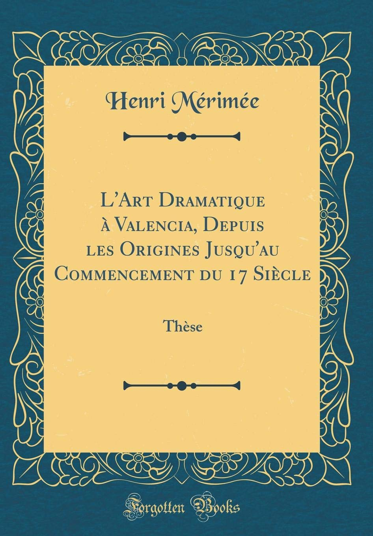 Download L'Art Dramatique à Valencia, Depuis les Origines Jusqu'au Commencement du 17 Siècle: Thèse (Classic Reprint) (French Edition) PDF