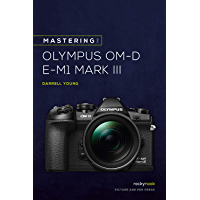 Mastering the Olympus OM-D E-M1 Mark III (The Mastering Camera Guide Series)