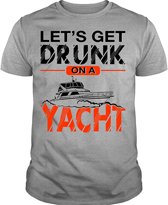 Amazon Com I Am A Cruiser T Shirt Let S Get Drunk On A Yacht T