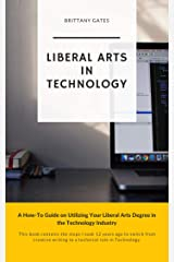 Liberal Arts In Technology: A How-To Guide on Utilizing Your Liberal Arts Degree in the Technology Industry Kindle Edition