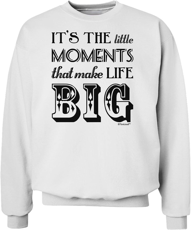 TooLoud It/'s The Little Moments That Make Life Big Sweatshirt