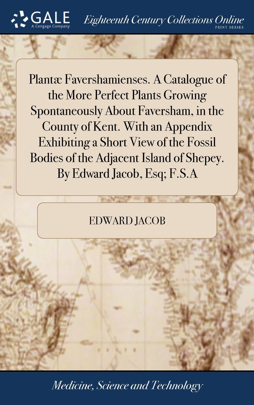 Read Online Plantæ Favershamienses. a Catalogue of the More Perfect Plants Growing Spontaneously about Faversham, in the County of Kent. with an Appendix ... Island of Shepey. by Edward Jacob, Esq; F.S.a pdf epub
