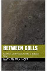 Between Calls: Part One: 50 Devotions for the In-Between Times Kindle Edition